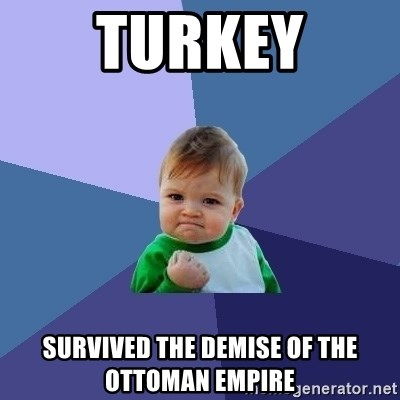 Turkey Survived The Demise Of The Ottoman Empire Success Kid