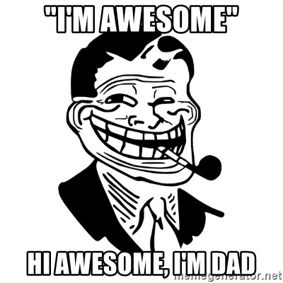 "Troll Dad - ""I'm awesome"" Hi Awesome, I'm dad"