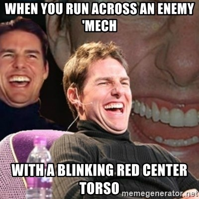 Tom Cruise laugh - when you run across an enemy 'mech with a blinking red center torso