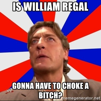 Regal Remembers - Is WIlliam Regal gonna have to choke a bitch?