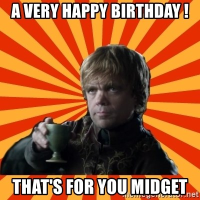 65404209 a very happy birthday ! that's for you midget tyrion lannister