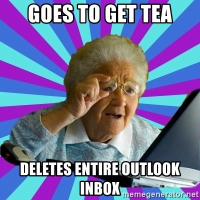 old lady - GOES TO GET TEA DELETES ENTIRE OUTLOOK INBOX