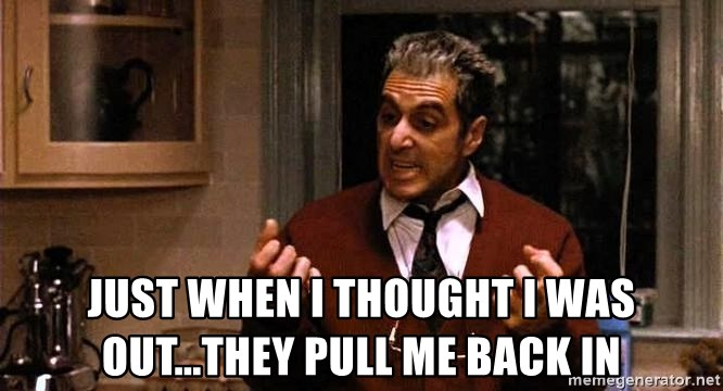 Al Pacino Godfather III -  Just when I thought I was out...they pull me back in