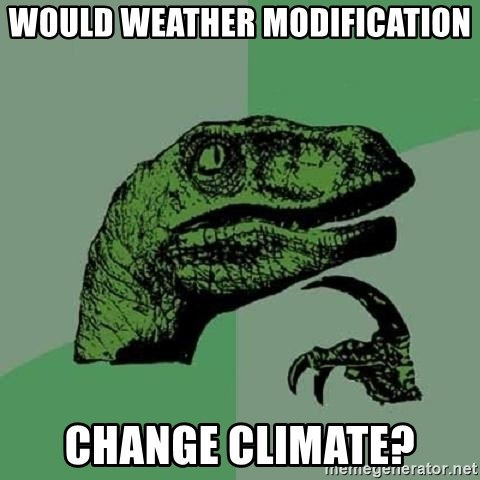Philosoraptor - WOULD WEATHER MODIFICATION CHANGE CLIMATE?