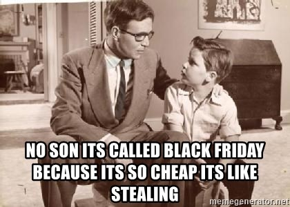 Racist Father -  No son its called black friday because its so cheap its like stealing