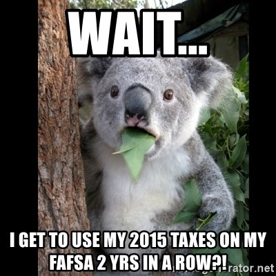 Koala can't believe it - wait... I get to use my 2015 taxes on my fafsa 2 yrs in a row?!