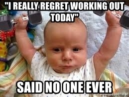 """Workout baby - """"I really regret working out today"""" said No one ever"""