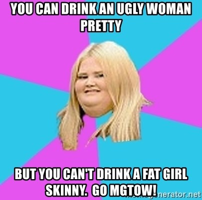 You can drink an ugly woman pretty but you can't drink a fat girl