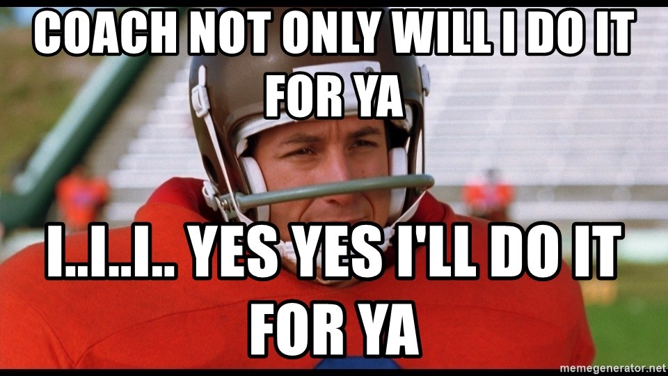 Waterboy Adam Sandler - coach not only will i do it for ya i..i..i.. yes yes i'll do it for ya
