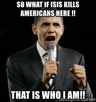 Expressive Obama - So what if isis kills americans here !! that is who i am!!