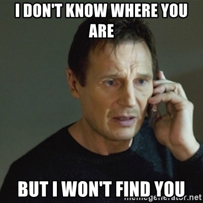 taken meme - I DON'T KNOW WHERE YOU ARE  BUT I WON'T FIND YOU