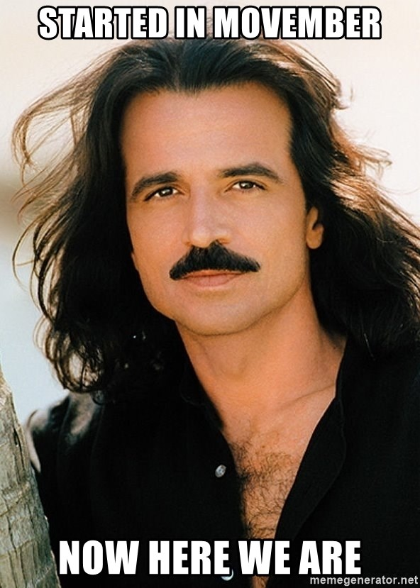 Started in Movember Now here we are - Yanni | Meme Generator