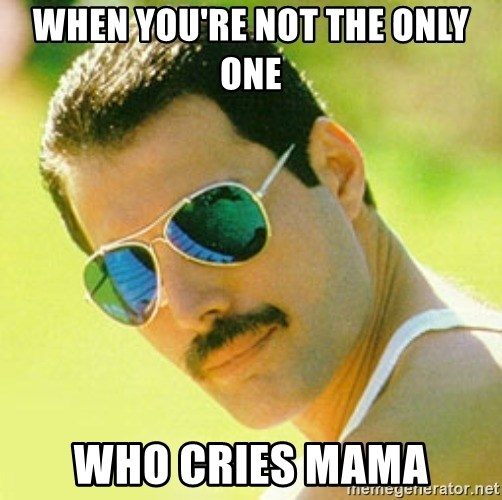 typical Queen Fan - When you're not the only one who cries mama