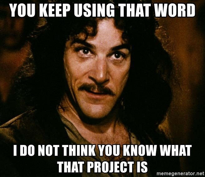 Inigo Montoya - YOU KEEP USING THAT WORD I DO NOT THINK YOU KNOW WHAT THAT PROJECT IS