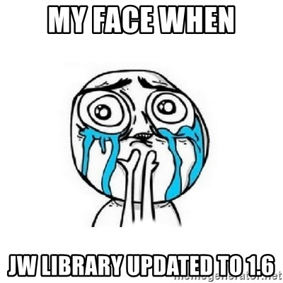 My face when JW Library updated to 1 6 - Crying face | Meme