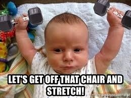 Workout baby - let's get off that chair and stretch!