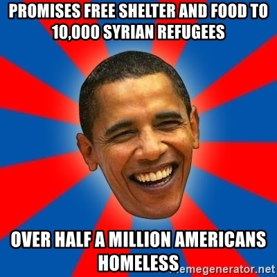 Obama - promises free shelter and food to 10,000 syrian refugees over half a million Americans homeless