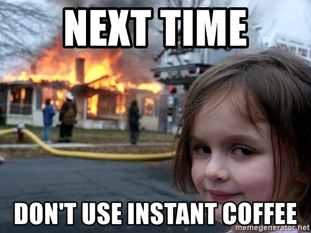 Next Time don't use instant coffee - Fire Girl   Meme Generator #instantCoffee