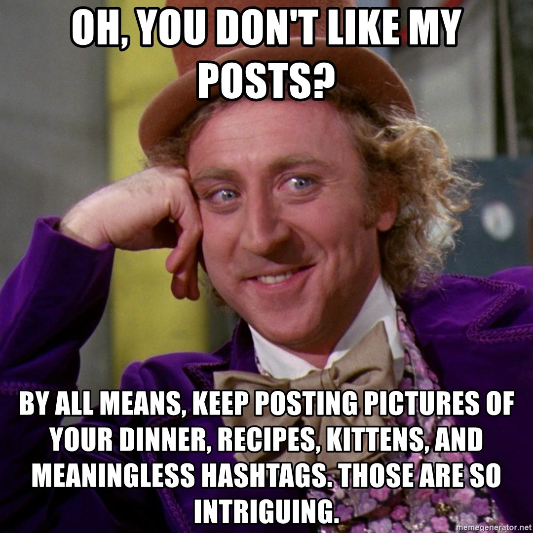 Oh, You Don't Like My Posts? By All Means, Keep Posting