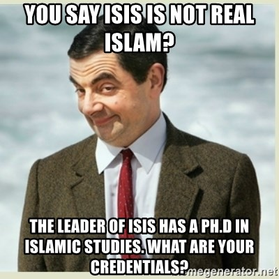 MR bean - You say ISIS is not real ISLAM?  The Leader of ISIS has a pH.D in Islamic studies. What are your credentials?