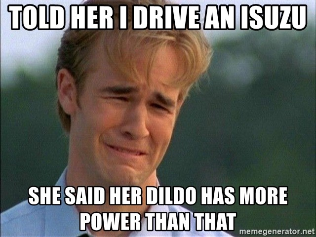 Crying Man - Told her i drive an Isuzu She said her dildo has more power than that