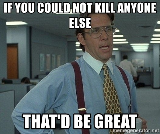 That'd be great guy - if you could not kill anyone else that'd be great