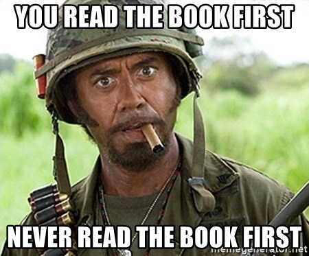 You Just went Full Retard - You read the book first Never read the book first
