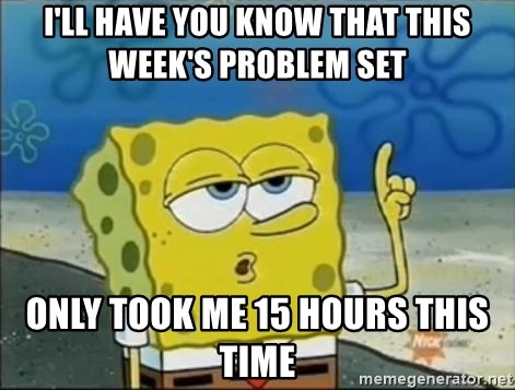 Spongebob - i'll have you know that this week's problem set only took me 15 hours this time
