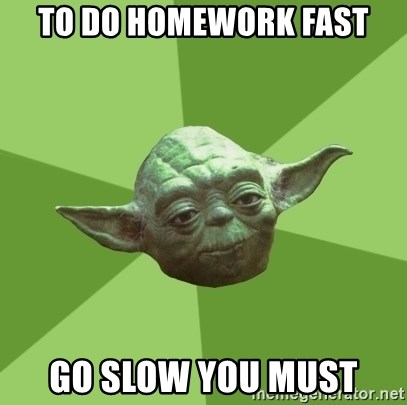 Advice Yoda Gives - to do homework fast go slow you must