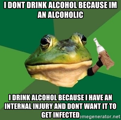 Foul Bachelor Frog (Alcoholic Anon) - i dont drink alcohol because im an alcoholic i drink alcohol because i have an internal injury and dont want it to get infected