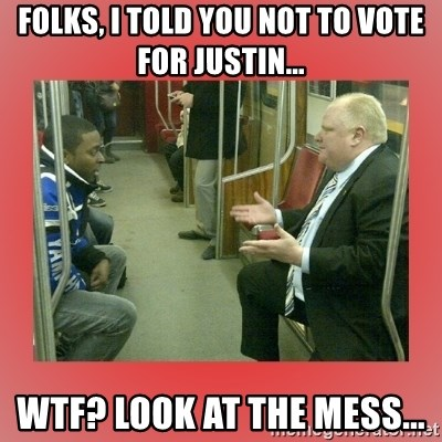 Rob Ford - FOLKS, I TOLD YOU NOT TO VOTE FOR JUSTIN... WTF? LOOK AT THE MESS...