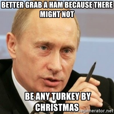 PUTIN - Better grab a ham because there might not  be any Turkey by Christmas