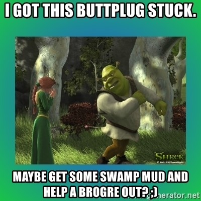 I Got This Buttplug Stuck Maybe Get Some Swamp Mud And Help A Brogre Out Shrek Meme Generator