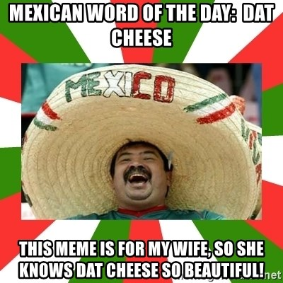 Mexican Word Of The Day Dat Cheese This Meme Is For My Wife So She