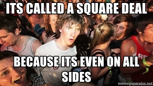 Sudden Realization Ralph - Its called a square deal because its even on all sides