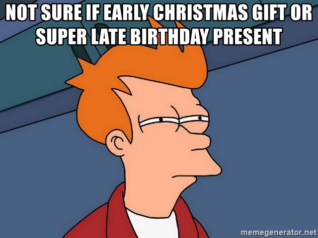 Early Christmas Present Meme.Not Sure If Early Christmas Gift Or Super Late Birthday