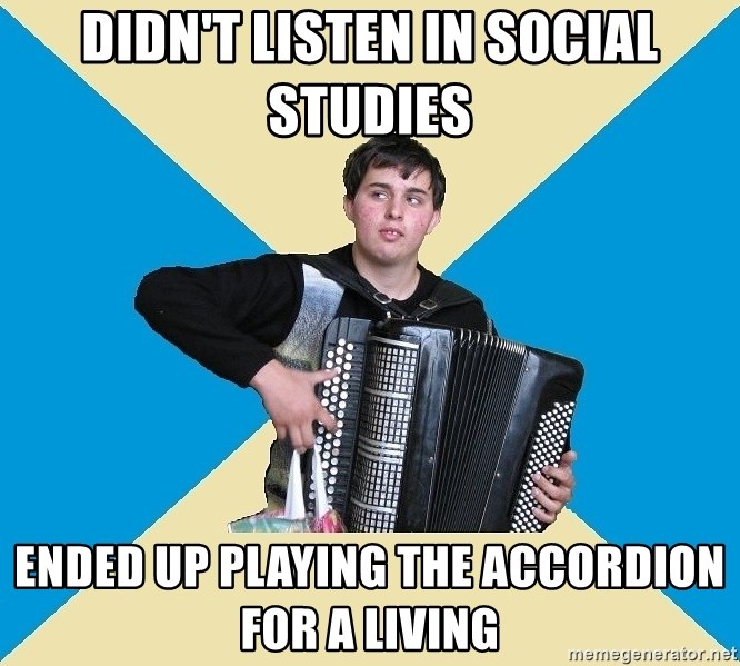 X The Musical Student X - Didn't listen in social studies Ended up playing the accordion for a living