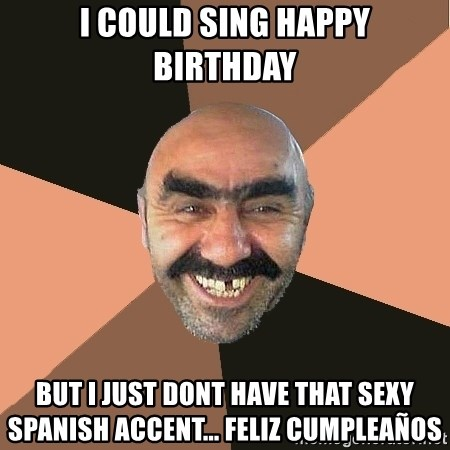 I Could Sing Happy Birthday But I Just Dont Have That Sexy Spanish