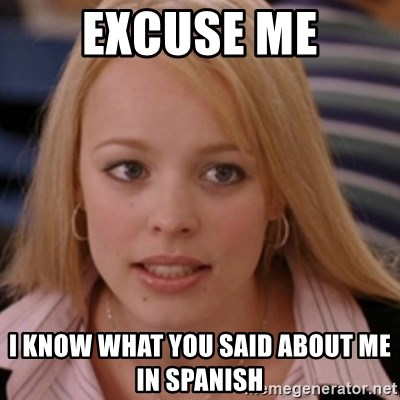 Excuse Me I Know What You Said About Me In Spanish Mean Girls Meme Generator I usually use this when i need to walk past someone but are there other types of excuse me? excuse me i know what you said about me