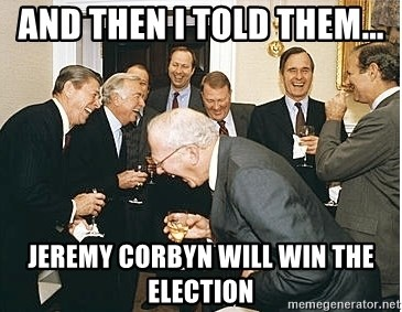 And then I told them - And then I told them... Jeremy Corbyn will win the Election