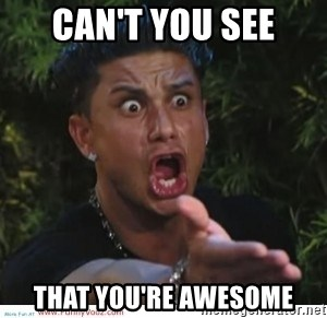 can t you see that you re awesome funny faces meme generator