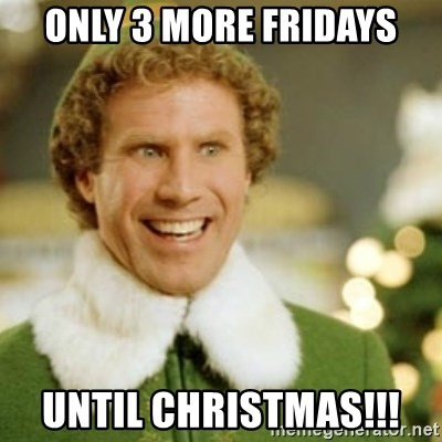 Buddy the Elf - Only 3 more Fridays until Christmas!!!