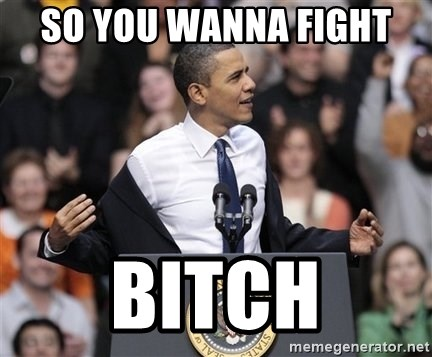 obama come at me bro - so you wanna fight  bitch