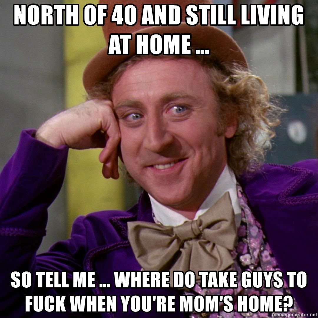 Willy Wonka - North of 40 and still living at home ... So tell me ... where do take guys to fuck when you're mom's home?