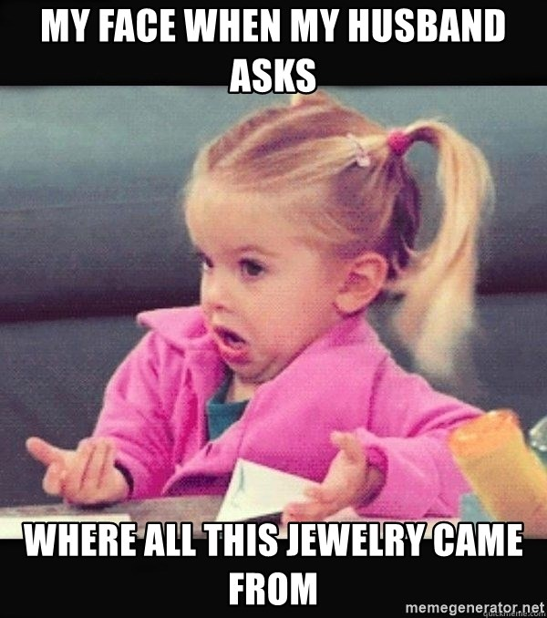 I have no idea little girl  - My face when my husband asks  where all this jewelry came from