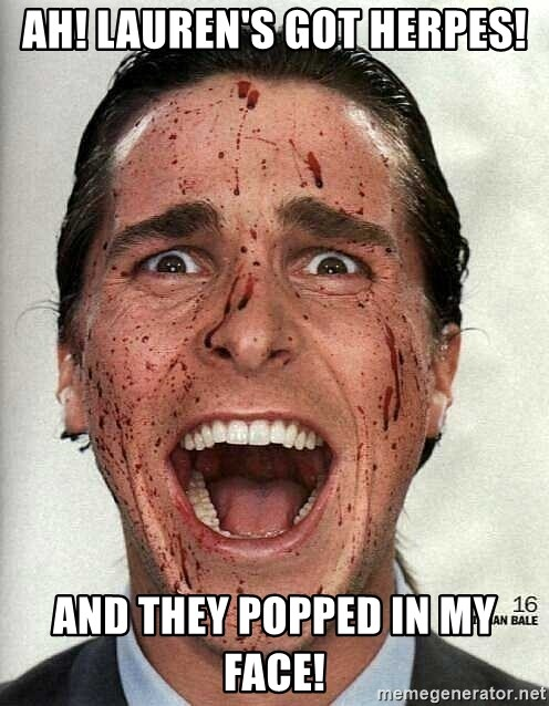 american psycho - Ah! Lauren's got Herpes! And they popped in my face!
