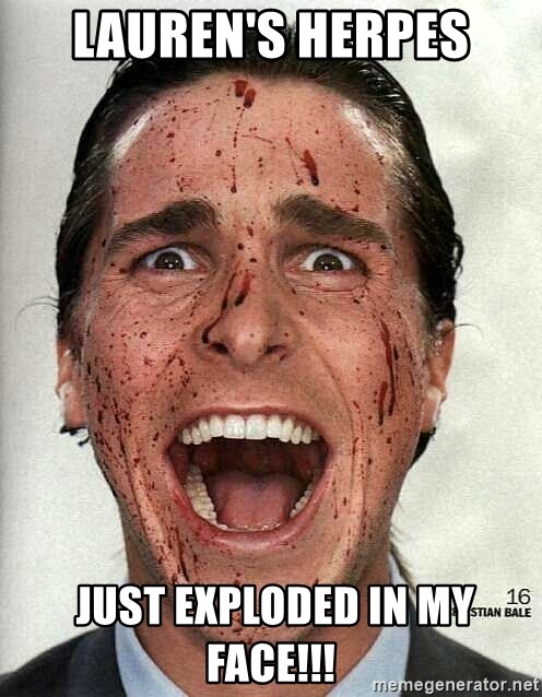 american psycho - Lauren's Herpes  just exploded in my face!!!
