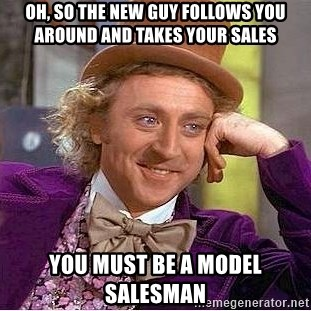 oh so the new guy follows you around and takes your sales you must
