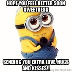 Hope You Feel Better Soon Sweetness Sending You Extra Love, Hugs And  Kisses!!   In Love Minion