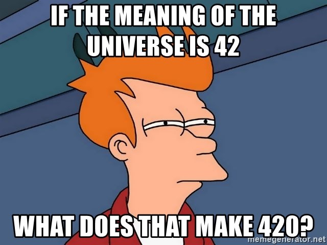 if the meaning of the universe is 42 what does that make 420 if the meaning of the universe is 42 what does that make 420